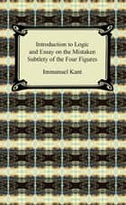 Kant's Introduction to Logic and Essay on the Mistaken Subtlety of the Four Figures ebook by Immanuel Kant