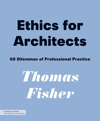 Ethics for Architects - 50 Dilemmas of Professional Practice ebook by Thomas Fisher