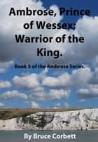 Ambrose, Prince of Wessex; Warrior of the King. ebook by