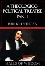 A Theologico-Political Treatise - Part I [Halls of Wisdom] ebook by Baruch Spinoza