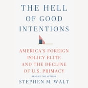 The Hell of Good Intentions - America's Foreign Policy Elite and the Decline of U.S. Primacy audiobook by Stephen M. Walt