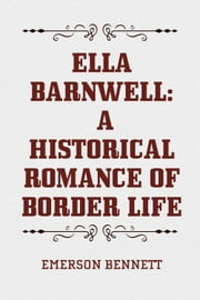 Ella Barnwell: A Historical Romance of Border Life ebook by Emerson Bennett