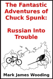 The Fantastic Adventures of Chuck Spunk: Russian Into Trouble ebook by Mark James Wooding