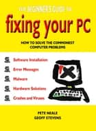 The Beginner's Guide to Fixing Your PC: How to Solve the Commonest Computer Problems ebook by Pete Neale, Geoff Stevens