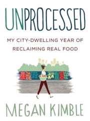 Unprocessed - My City-Dwelling Year of Reclaiming Real Food ebook by Megan Kimble