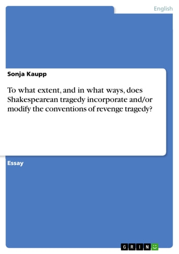 To what extent, and in what ways, does Shakespearean tragedy incorporate and/or modify the conventions of revenge tragedy? ebook by Sonja Kaupp