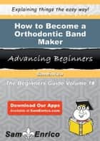 How to Become a Orthodontic Band Maker - How to Become a Orthodontic Band Maker ebook by Stevie Bogan