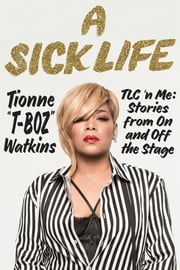 "A Sick Life - TLC 'n Me: Stories from On and Off the Stage ebook by Tionne ""T-Boz"" Watkins"