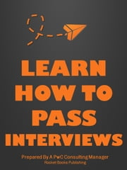 Learn How To Pass Interviews - Interview Questions & Answers: How To Pass an Interview With PwC, McKinsey, And Other Multinationals ebook by Rocket Books Publishing