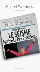 Le Séisme - Marine Le pen Présidente ebook by Michel WIEVIORKA