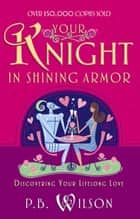 Your Knight in Shining Armor - Discovering Your Lifelong Love ebook by P.B. Wilson