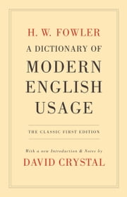 A Dictionary of Modern English Usage:The Classic First Edition - The Classic First Edition ebook by H. W. Fowler,David Crystal