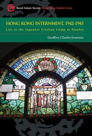 Hong Kong Internment, 1942-1945 - Life in the Japanese Civilian Camp at Stanley ebook by Geoffrey Charles Emerson