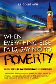 When Everything Else Fails, Say No to Poverty - The Romantic and Inspirational Adventures of an African Girl Who Grew Up in Poverty, and Went to Find Gold Which She Heard was Paved on the Streets of London ebook by B.B Goldsmith