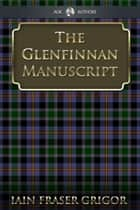 The Glenfinnan Manuscript - The Lass With The Siller Buckle ebook by Iain Fraser Grigor