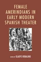 Female Amerindians in Early Modern Spanish Theater ebook by Gladys Robalino, Judith G. Caballero, Erin Alice Cowling,...