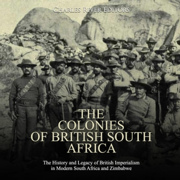 Colonies of British South Africa, The: The History and Legacy of British Imperialism in Modern South Africa and Zimbabwe audiobook by Charles River Editors
