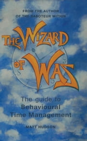 The Wizard of Was - The guide to Behavioural Time Management ebook by Matt Hudson