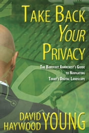 Take Back Your Privacy: The Barefoot Anarchist's Guide to Navigating Today's Digital Landscape ebook by David Haywood Young