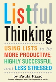 Listful Thinking - Using Lists to Be More Productive, Successful and Less Stressed ebook by Paula Rizzo