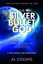 The Silver Bullet of God - Xtreme Big Game Hunting in the Earthly and Heavenly Realms ebook by Al Collins