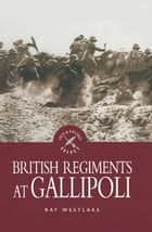 British Regiments at Gallipoli ebook by Ray Westlake