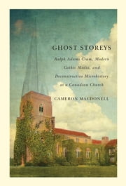Ghost Storeys - Ralph Adams Cram, Modern Gothic Media, and Deconstructive Microhistory at a Canadian Church ebook by Cameron Macdonell