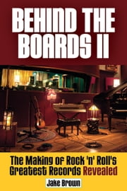 Behind the Boards II - The Making of Rock 'n' Roll's Greatest Records Revealed ebook by Jake Brown