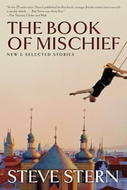 The Book of Mischief - New and Selected Stories ebook by Steve Stern