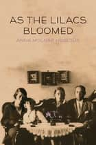 As the Lilacs Bloomed ebook by Anna Molnár Hegedűs
