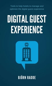 Digital Guest Experience - Tools to help hotels to manage and optimize the digital guest experience ebook by Björn Radde