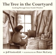The Tree in the Courtyard: Looking Through Anne Frank's Window ebook by Jeff Gottesfeld,Peter McCarty