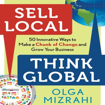 Sell Local, Think Global - 50 Innovative Ways to Make a Chunk of Change and Grow Your Business audiobook by Olga Mizrahi