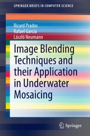 Image Blending Techniques and their Application in Underwater Mosaicing ebook by Ricard Prados,Rafael Garcia,László Neumann