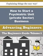 How to Start a Psychiatric Unit (private Sector) Business (Beginners Guide) - How to Start a Psychiatric Unit (private Sector) Business (Beginners Guide) ebook by Tamela Harrell