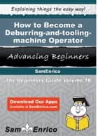 How to Become a Deburring-and-tooling-machine Operator ebook by Raymonde Whitson