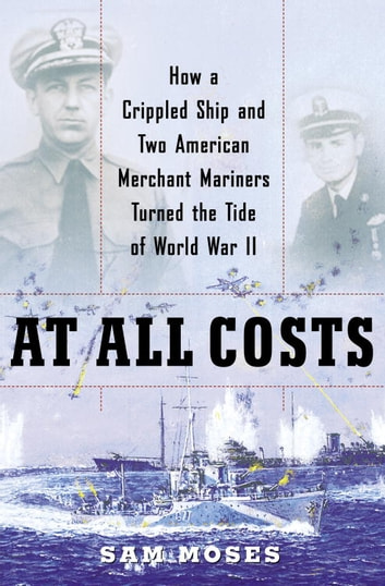 At All Costs - How a Crippled Ship and Two American Merchant Mariners Turned the Tide ofWorld War II ebook by Sam Moses