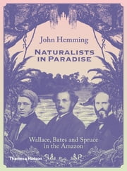Naturalists in Paradise: Wallace, Bates and Spruce in the Amazon ebook by John Hemming