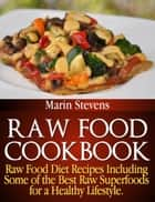 Raw Food Cookbook - Raw Food Diet Recipes Including Some of the Best Raw Superfoods for a Healthy Lifestyle! ebook by Marin Stevens