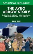 The Avro Arrow Story - The Revolutionary Airplane and its Courageous Test Pilots ebook by Bill Zuk