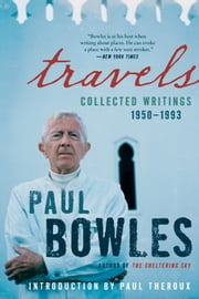 Travels - Collected Writings, 1950-1993 ebook by Paul Bowles