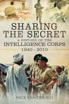 Sharing the Secret - The History of the Intelligence Corps 1940-2010 ebook by Nick Van Der Bijl