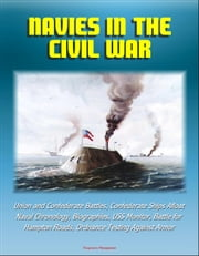Navies in the Civil War: Union and Confederate Battles, Confederate Ships Afloat, Naval Chronology, Biographies, USS Monitor, Battle for Hampton Roads, Ordnance Testing Against Armor ebook by Progressive Management
