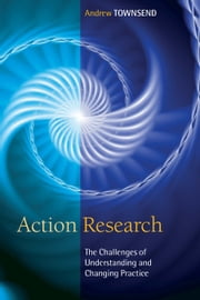 Action Research: The Challenges Of Changing And Researching Practice ebook by Andrew Townsend