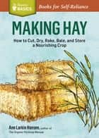 Making Hay - How to Cut, Dry, Rake, Gather, and Store a Nourishing Crop. A Storey BASICS® Title ebook by Ann Larkin Hansen