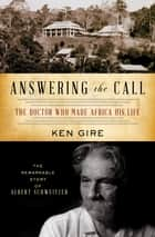 Answering the Call - The Doctor Who Made Africa His Life: The Remarkable Story of Albert Schweitzer ebook by Ken Gire