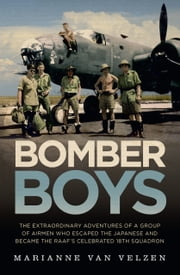 Bomber Boys - The extraordinary adventures of a group of airmen who escaped the Japanese and became the RAAF's celebrated 18th Squadron ebook by Marianne van Velzen