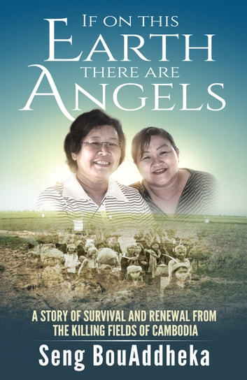 If on this Earth there are Angels - A story of survival and renewal from the Killing Fields of Cambodia ebook by Seng BouAddheka