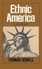 Ethnic America - A History ebook by Thomas Sowell