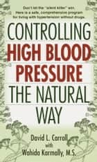 Controlling High Blood Pressure the Natural Way ebook by David Carroll,Wahida S. Karmally